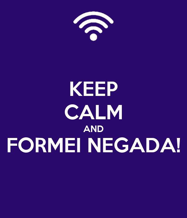 KEEP CALM AND FORMEI NEGADA!