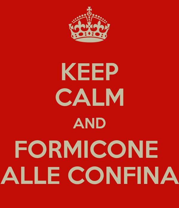 KEEP CALM AND FORMICONE  ALLE CONFINA