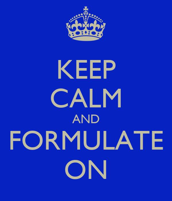 KEEP CALM AND FORMULATE ON