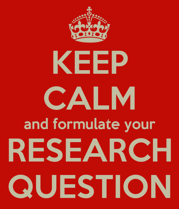 KEEP CALM and formulate your RESEARCH QUESTION
