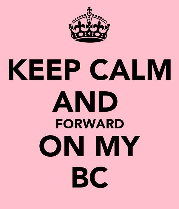 KEEP CALM AND  FORWARD ON MY BC