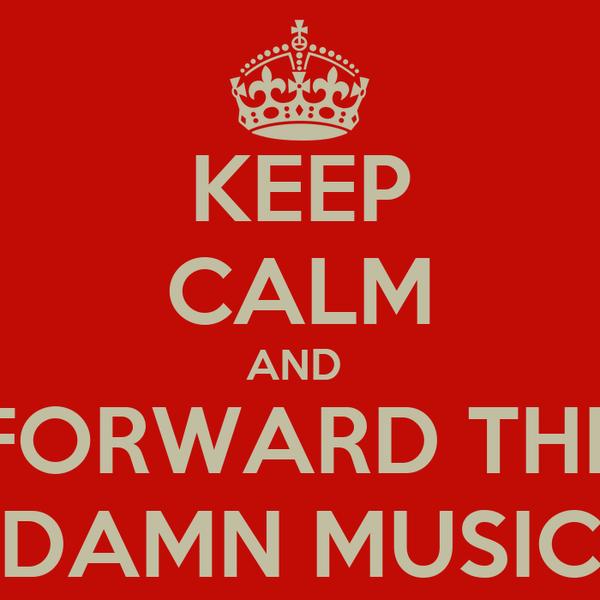KEEP CALM AND  FORWARD THE DAMN MUSIC