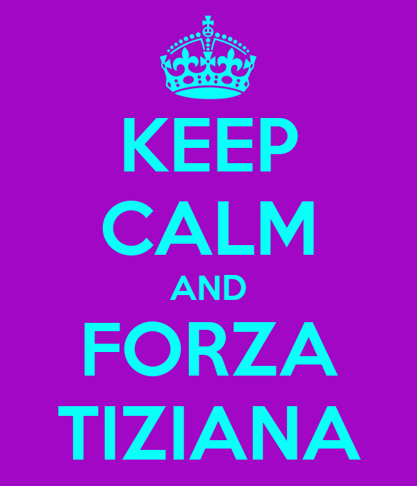 KEEP CALM AND FORZA TIZIANA