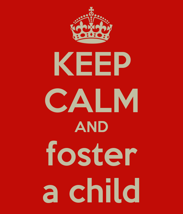 KEEP CALM AND foster  a child