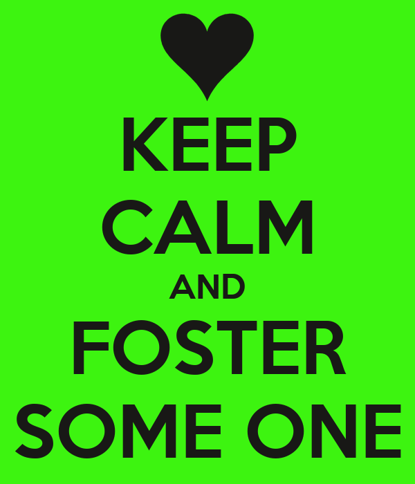 KEEP CALM AND FOSTER SOME ONE