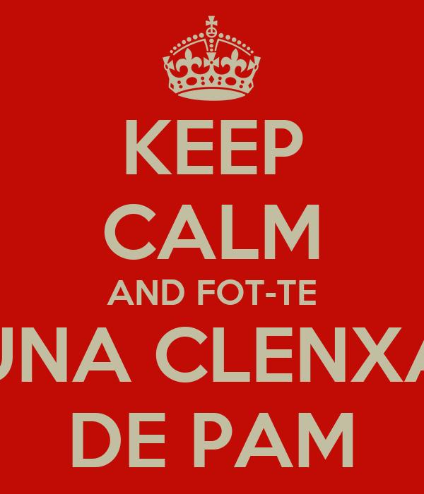 KEEP CALM AND FOT-TE UNA CLENXA DE PAM