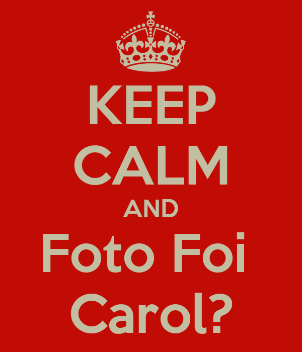 KEEP CALM AND Foto Foi  Carol?