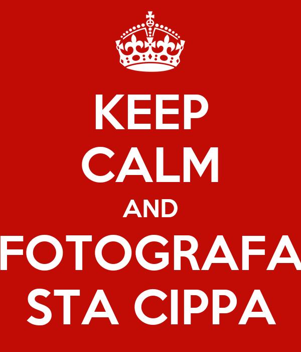 KEEP CALM AND FOTOGRAFA STA CIPPA