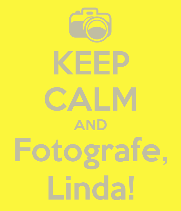 KEEP CALM AND Fotografe, Linda!