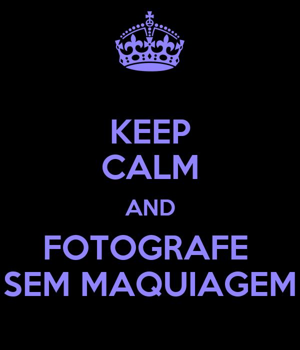 KEEP CALM AND FOTOGRAFE  SEM MAQUIAGEM