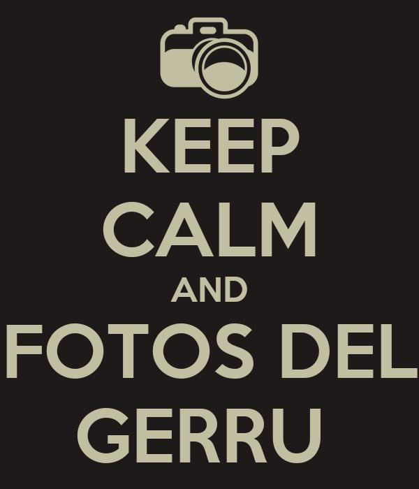KEEP CALM AND FOTOS DEL GERRU