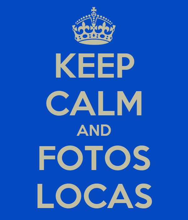KEEP CALM AND FOTOS LOCAS