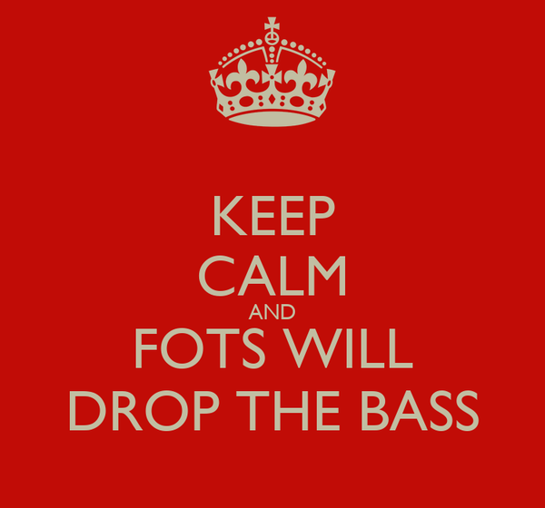 KEEP CALM AND FOTS WILL DROP THE BASS
