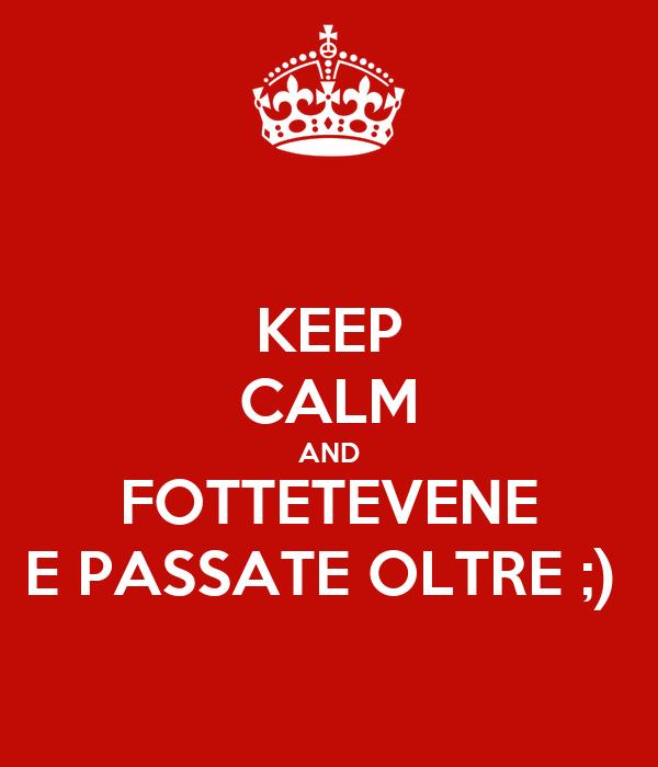 KEEP CALM AND FOTTETEVENE E PASSATE OLTRE ;)