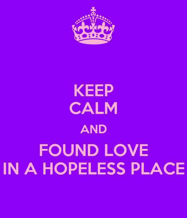 KEEP CALM AND FOUND LOVE IN A HOPELESS PLACE