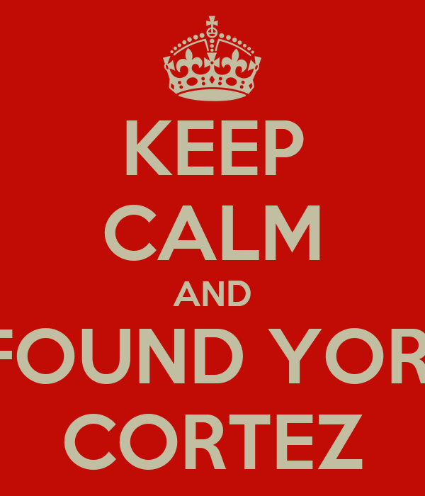 KEEP CALM AND FOUND YOR  CORTEZ
