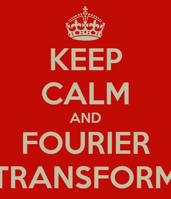 KEEP CALM AND FOURIER TRANSFORM