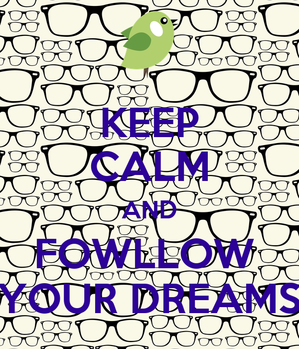 KEEP CALM AND FOWLLOW  YOUR DREAMS