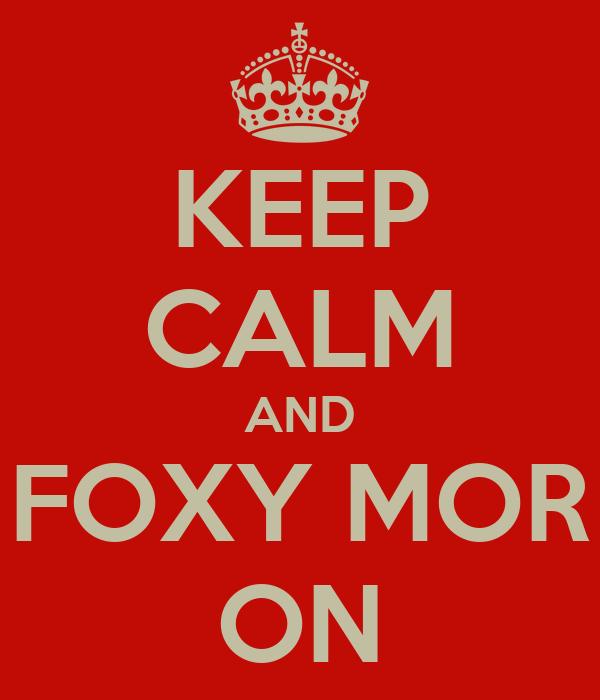 KEEP CALM AND FOXY MOR ON