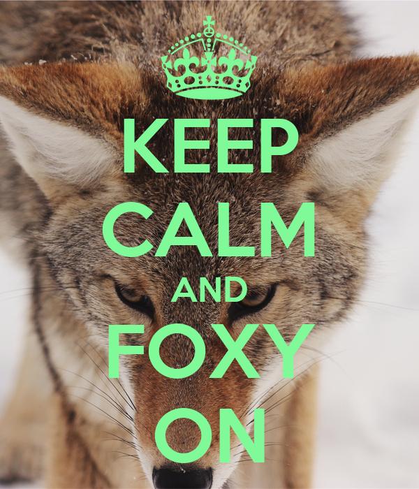 KEEP CALM AND FOXY ON