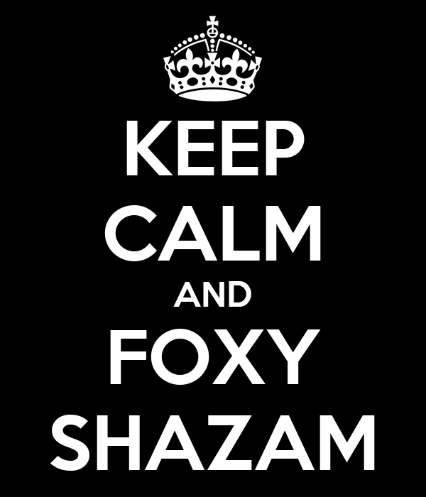 KEEP CALM AND FOXY SHAZAM