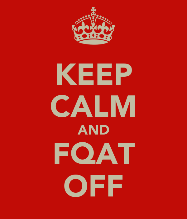 KEEP CALM AND FQAT OFF