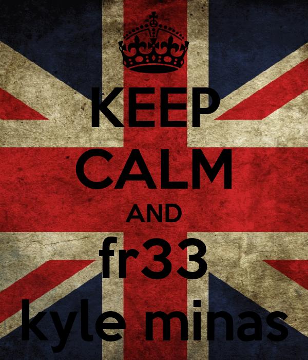 KEEP CALM AND fr33 kyle minas