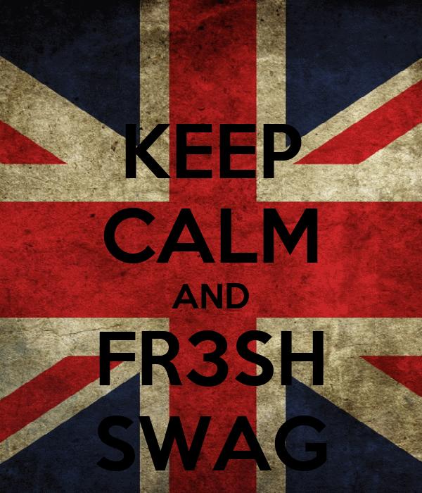 KEEP CALM AND FR3SH SWAG