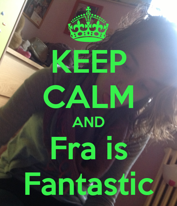 KEEP CALM AND Fra is Fantastic