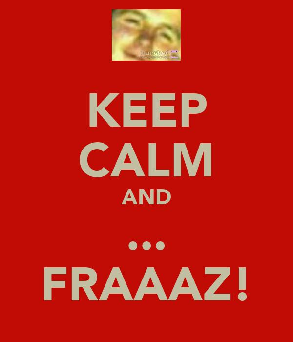 KEEP CALM AND ... FRAAAZ!