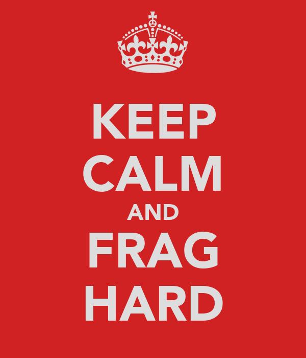 KEEP CALM AND FRAG HARD