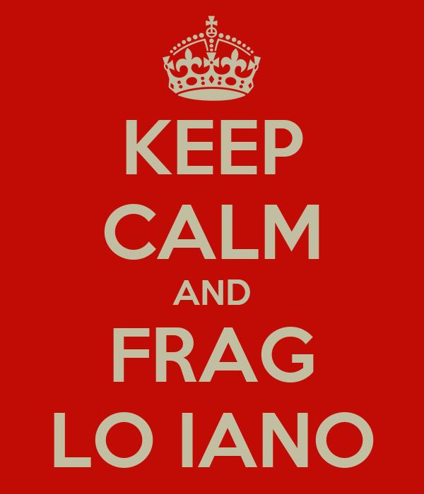 KEEP CALM AND FRAG LO IANO