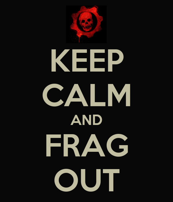 KEEP CALM AND FRAG OUT
