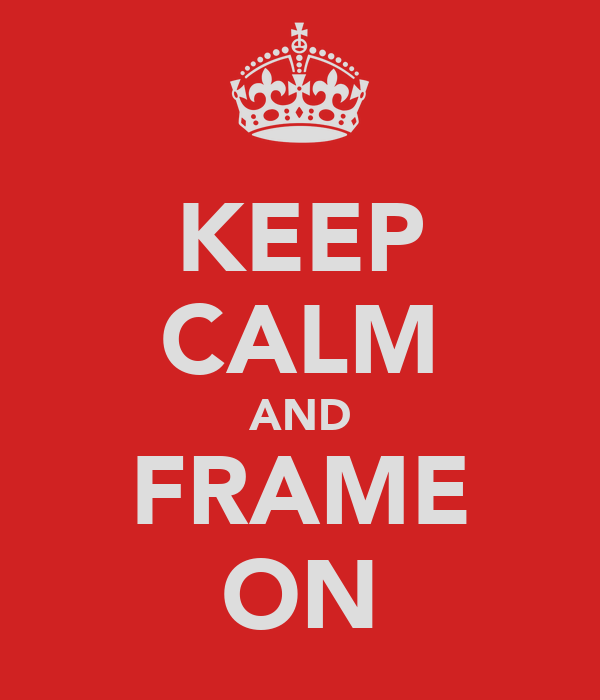 KEEP CALM AND FRAME ON