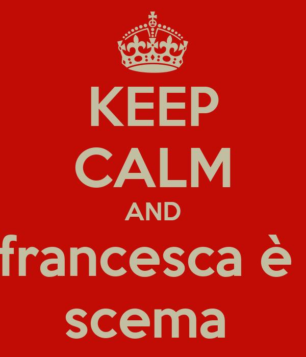 KEEP CALM AND francesca è  scema