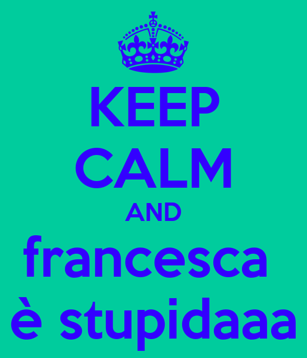 KEEP CALM AND francesca  è stupidaaa