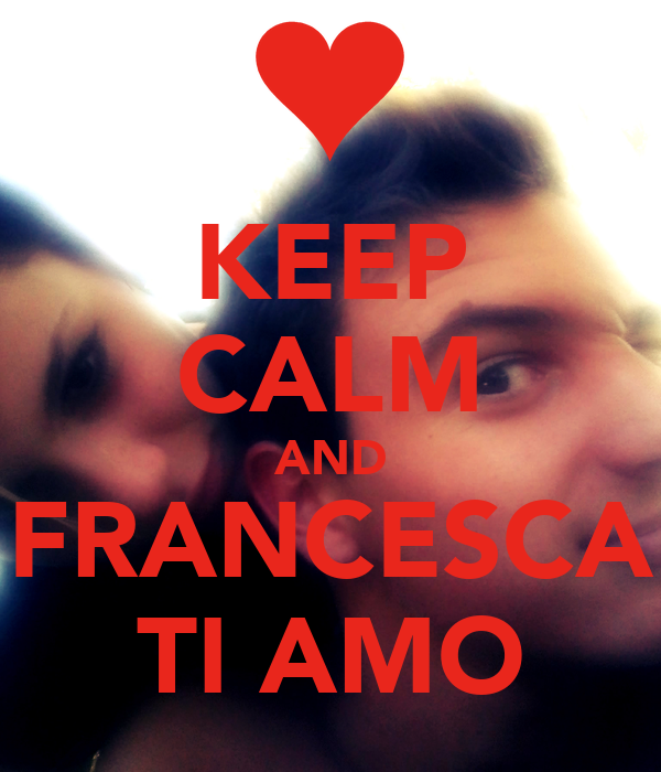 KEEP CALM AND  FRANCESCA  TI AMO