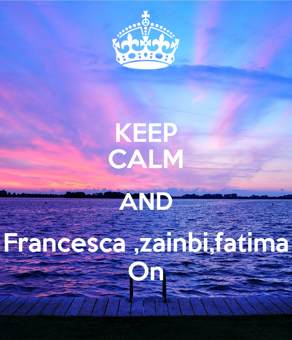 KEEP CALM AND Francesca ,zainbi,fatima On