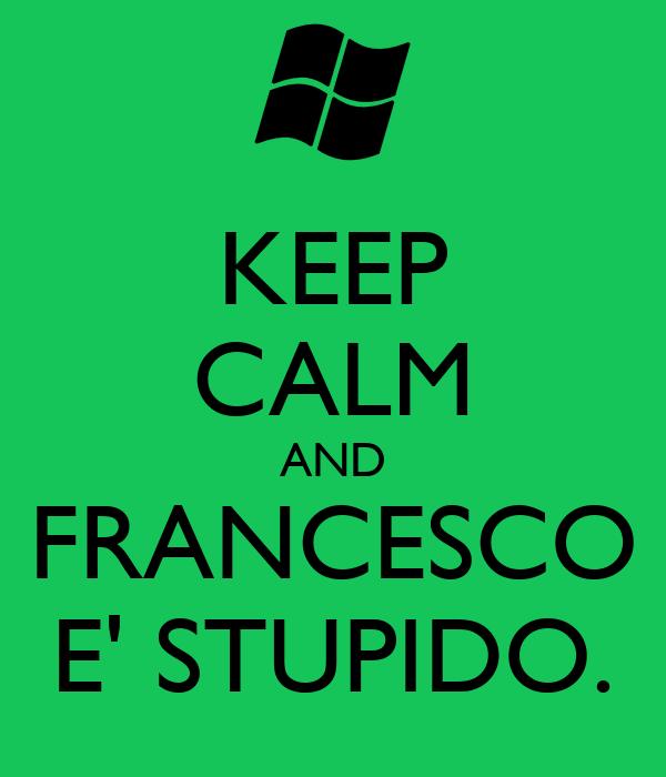 KEEP CALM AND FRANCESCO E' STUPIDO.