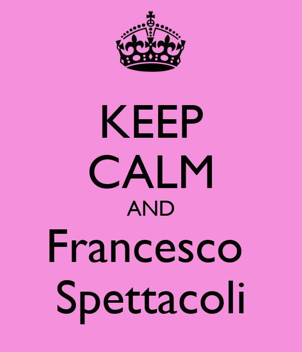 KEEP CALM AND Francesco  Spettacoli