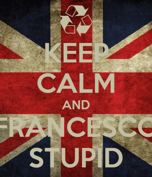 KEEP CALM AND FRANCESCO STUPID