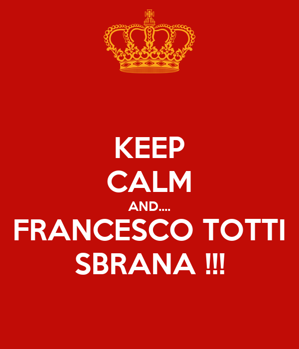 KEEP CALM AND.... FRANCESCO TOTTI SBRANA !!!