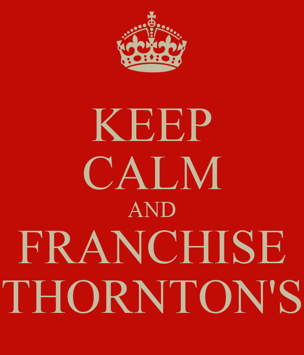KEEP CALM AND FRANCHISE THORNTON'S