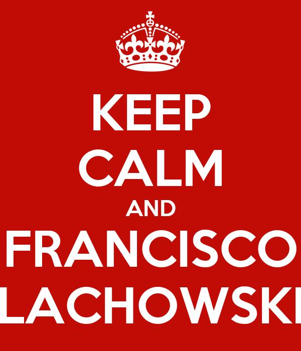 KEEP CALM AND FRANCISCO LACHOWSKI