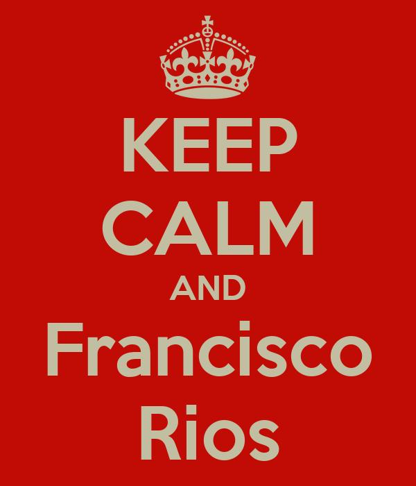KEEP CALM AND Francisco Rios