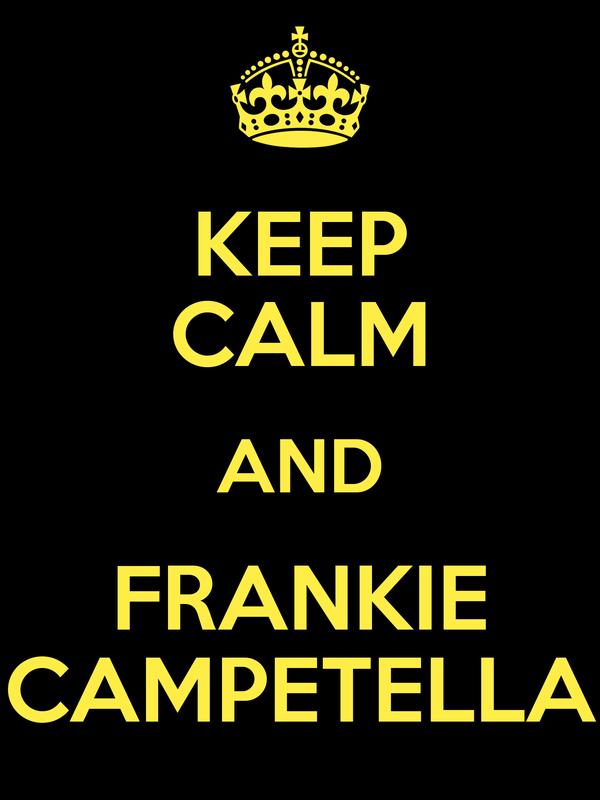 KEEP CALM AND FRANKIE CAMPETELLA