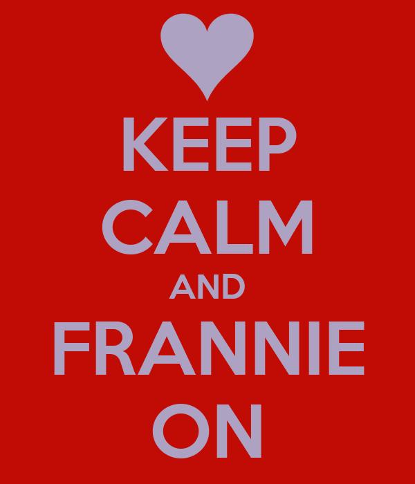 KEEP CALM AND FRANNIE ON