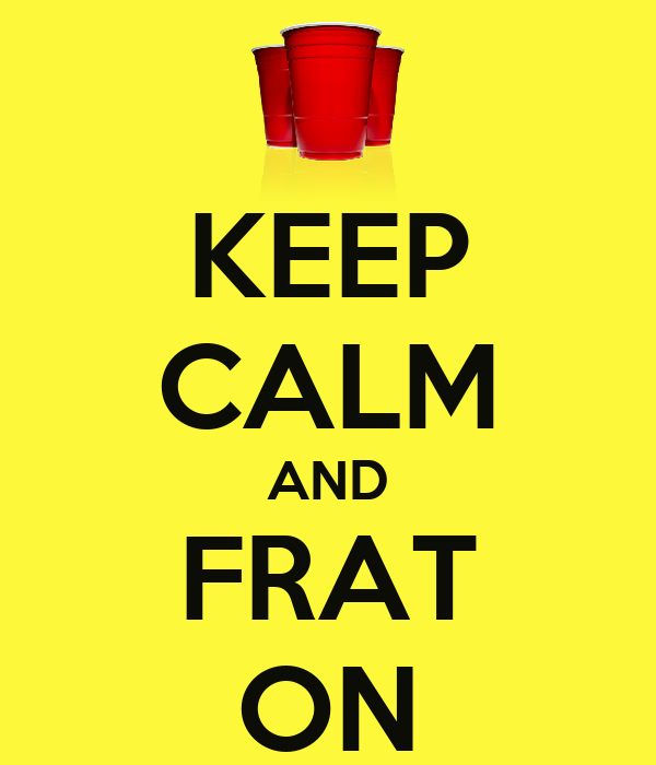KEEP CALM AND  FRAT  ON