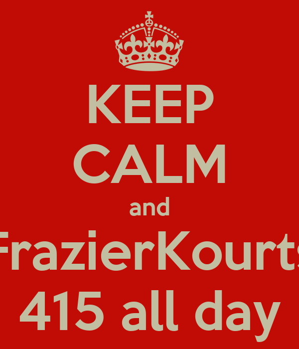 KEEP CALM and FrazierKourts 415 all day