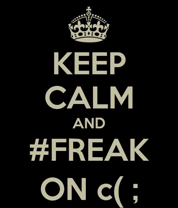 KEEP CALM AND #FREAK ON c( ;